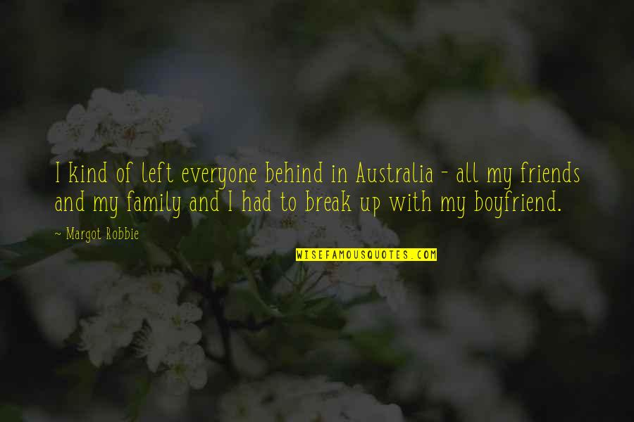 My Friends Are My Family Quotes By Margot Robbie: I kind of left everyone behind in Australia