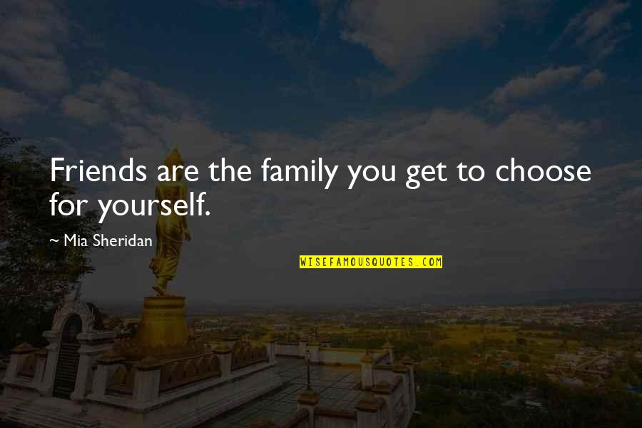 My Friends Are My Family Quotes By Mia Sheridan: Friends are the family you get to choose