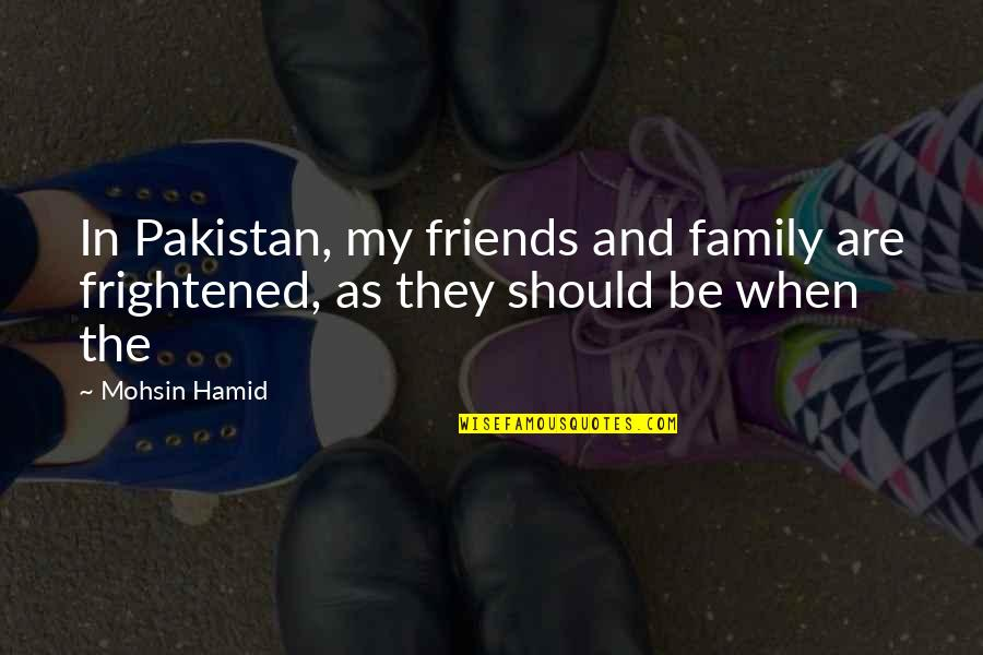 My Friends Are My Family Quotes By Mohsin Hamid: In Pakistan, my friends and family are frightened,