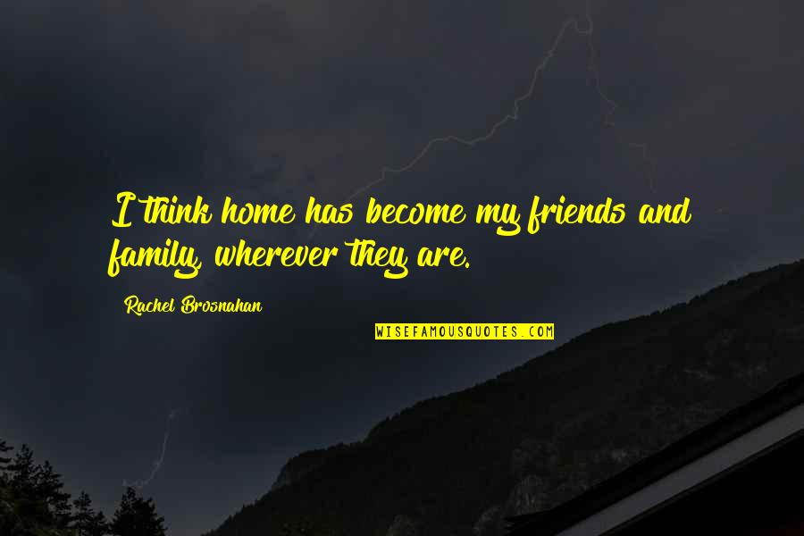 My Friends Are My Family Quotes By Rachel Brosnahan: I think home has become my friends and