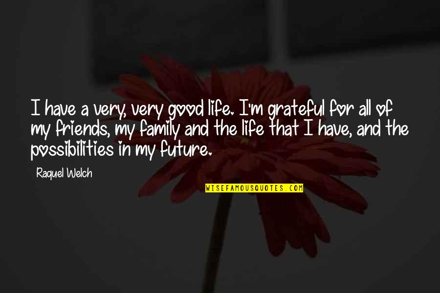 My Friends Are My Family Quotes By Raquel Welch: I have a very, very good life. I'm