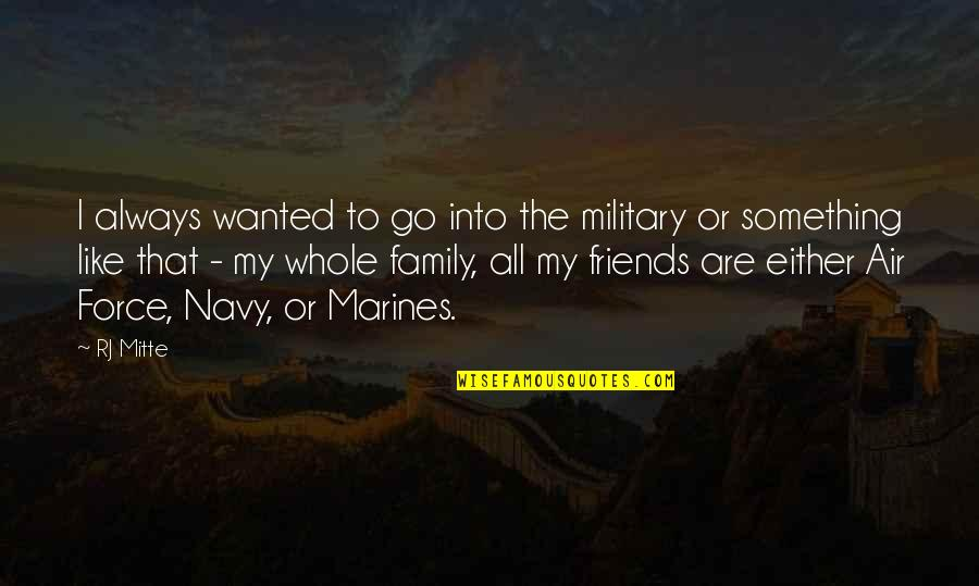 My Friends Are My Family Quotes By RJ Mitte: I always wanted to go into the military
