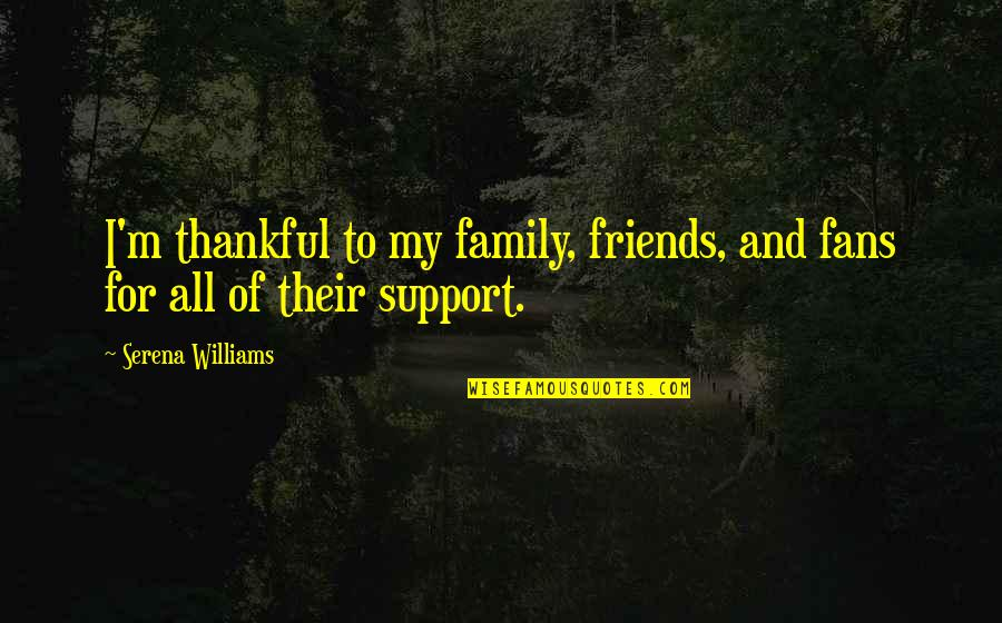 My Friends Are My Family Quotes By Serena Williams: I'm thankful to my family, friends, and fans