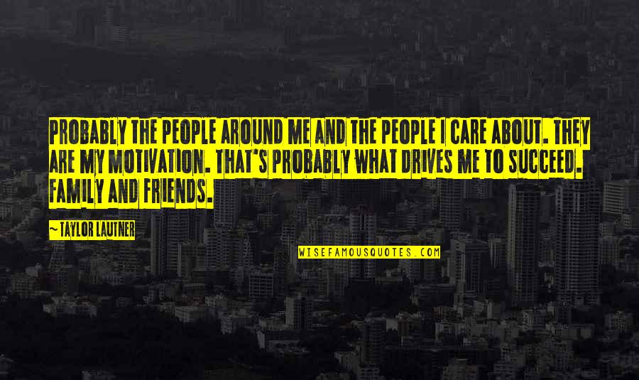 My Friends Are My Family Quotes By Taylor Lautner: Probably the people around me and the people