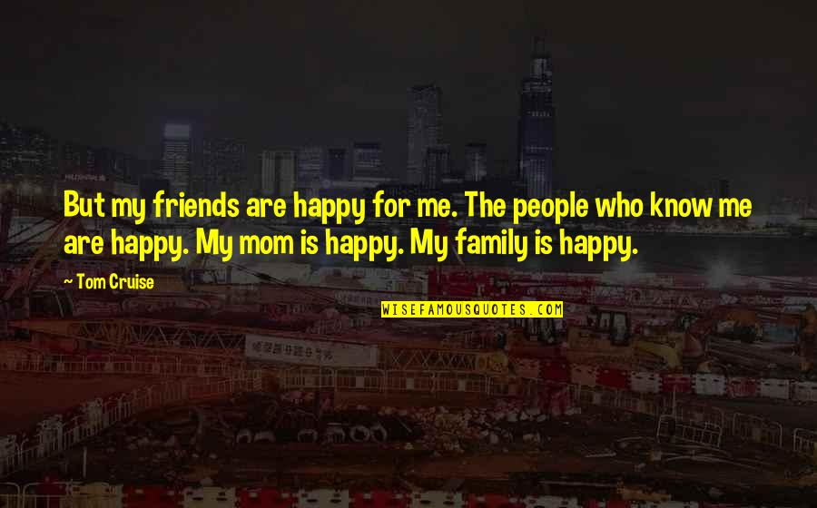 My Friends Are My Family Quotes By Tom Cruise: But my friends are happy for me. The