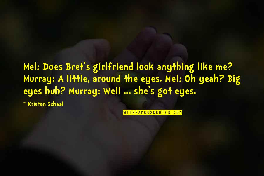 My Girlfriend Eyes Quotes By Kristen Schaal: Mel: Does Bret's girlfriend look anything like me?