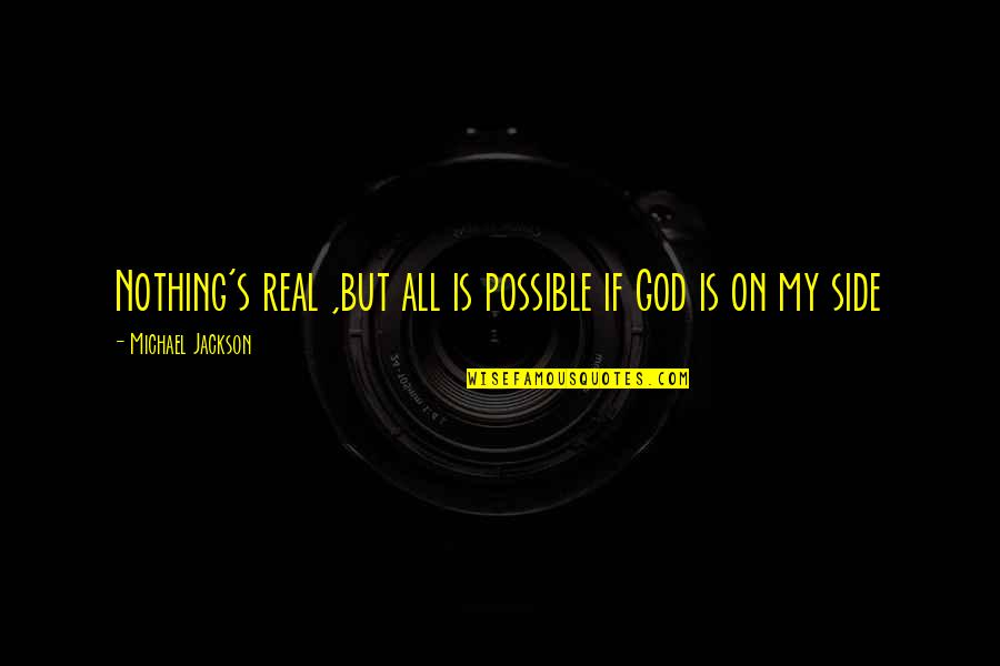 My God Is Real Quotes By Michael Jackson: Nothing's real ,but all is possible if God