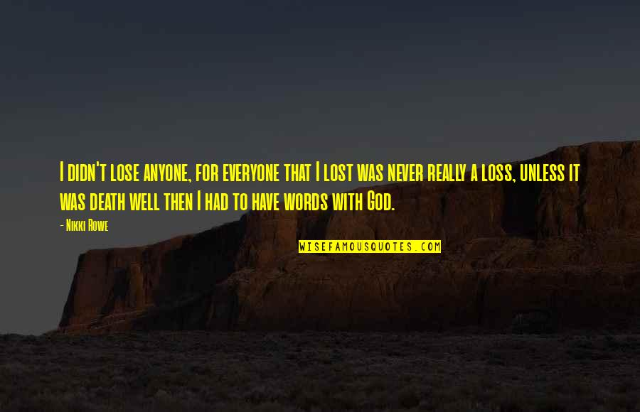 My God Is Real Quotes By Nikki Rowe: I didn't lose anyone, for everyone that I