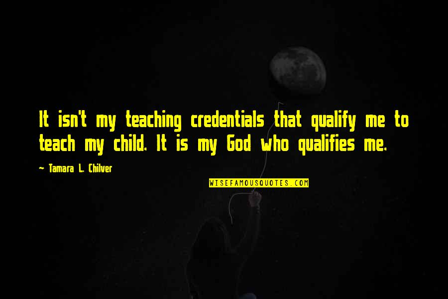 My God Is Real Quotes By Tamara L. Chilver: It isn't my teaching credentials that qualify me