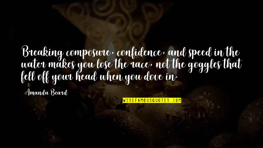 My Goggles Quotes By Amanda Beard: Breaking composure, confidence, and speed in the water