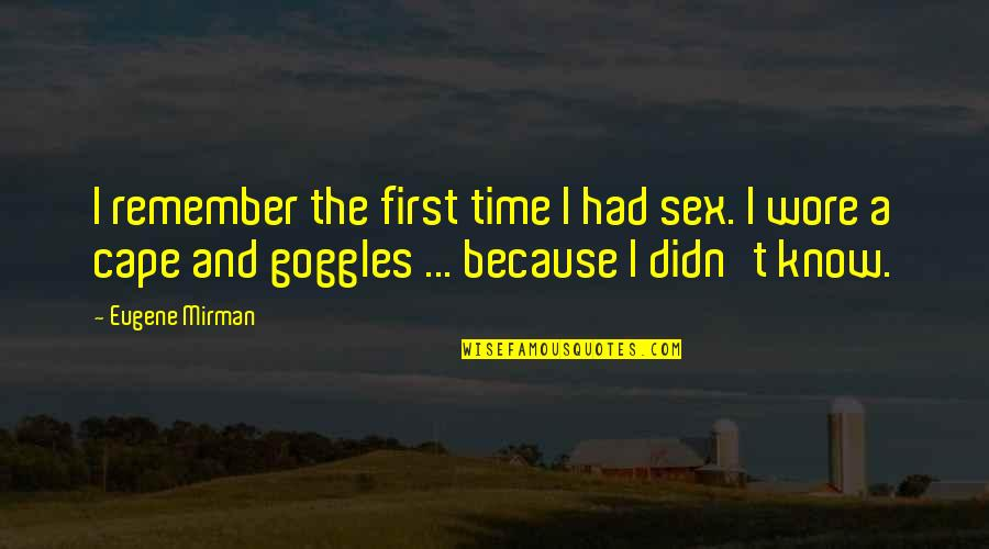 My Goggles Quotes By Eugene Mirman: I remember the first time I had sex.