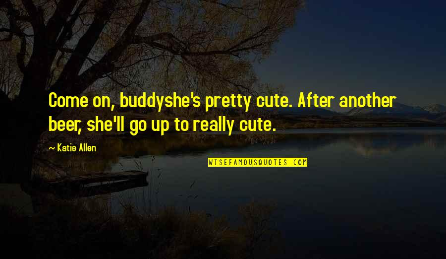 My Goggles Quotes By Katie Allen: Come on, buddyshe's pretty cute. After another beer,