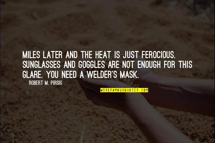 My Goggles Quotes By Robert M. Pirsig: Miles later and the heat is just ferocious.
