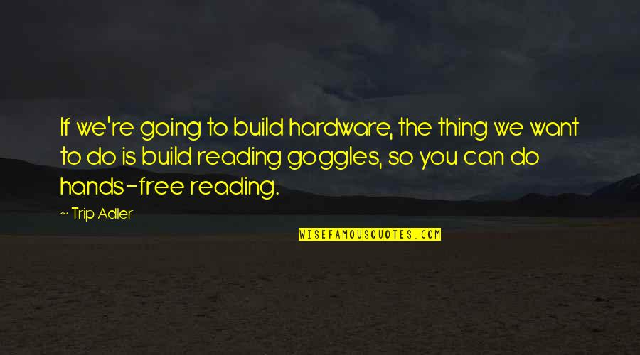 My Goggles Quotes By Trip Adler: If we're going to build hardware, the thing