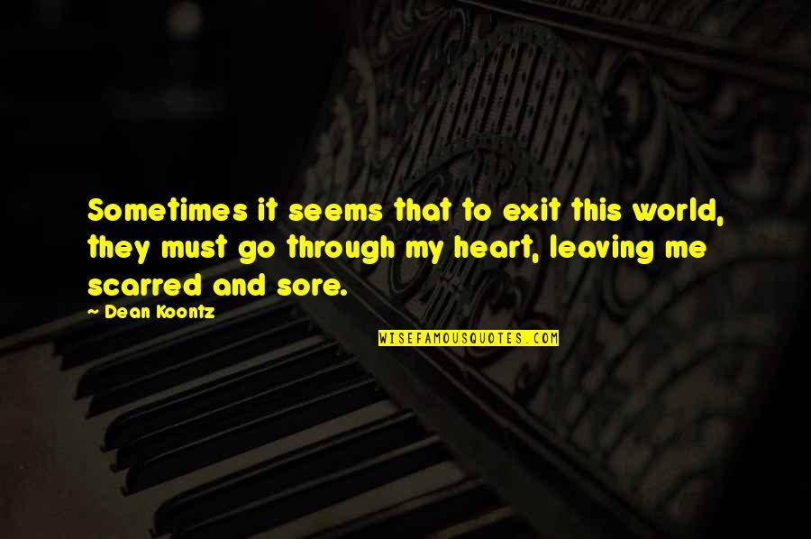My Heart Is Sore Quotes By Dean Koontz: Sometimes it seems that to exit this world,