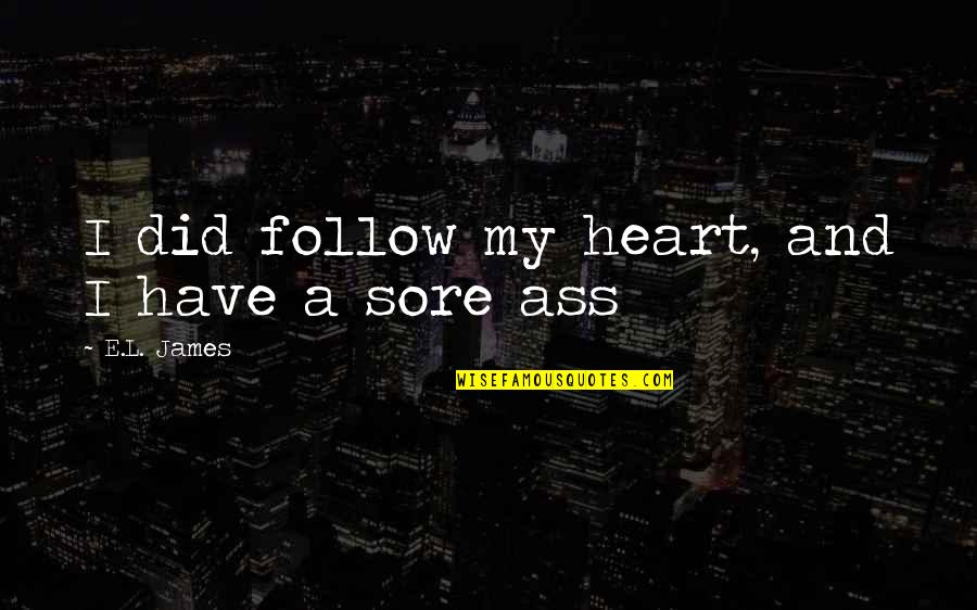 My Heart Is Sore Quotes By E.L. James: I did follow my heart, and I have