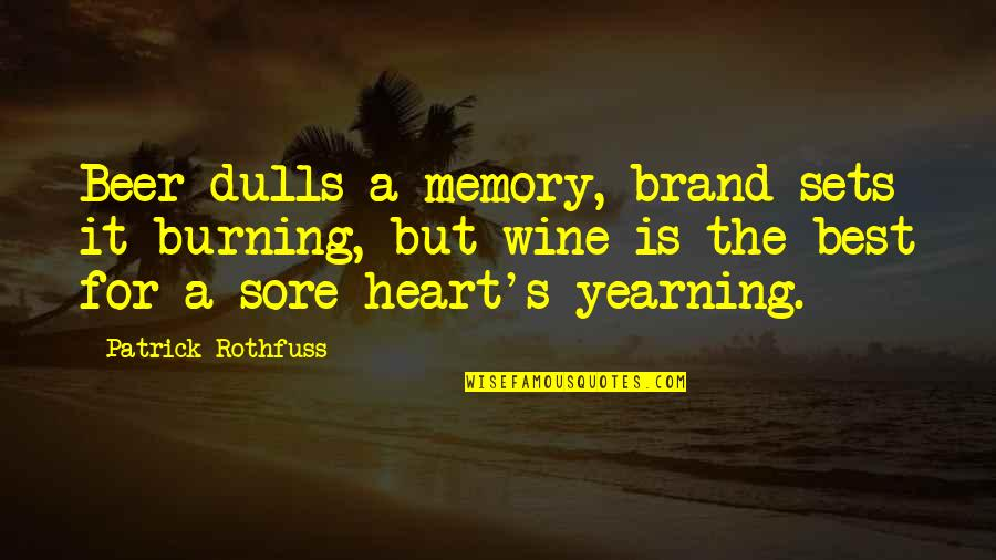 My Heart Is Sore Quotes By Patrick Rothfuss: Beer dulls a memory, brand sets it burning,