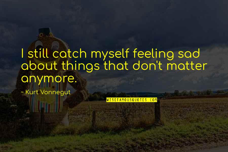 My Heart Skips A Beat Quotes By Kurt Vonnegut: I still catch myself feeling sad about things
