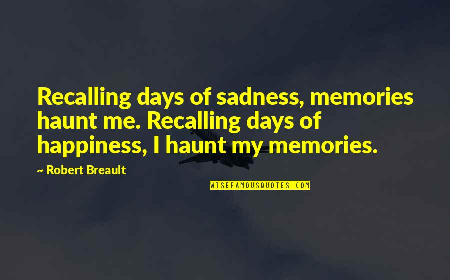 My Heart Skips A Beat Quotes By Robert Breault: Recalling days of sadness, memories haunt me. Recalling