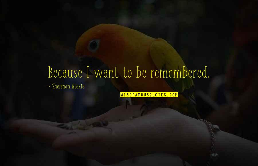 My Heart Skips A Beat Quotes By Sherman Alexie: Because I want to be remembered.