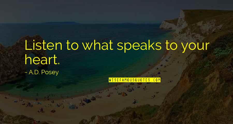My Heart Speaks Quotes By A.D. Posey: Listen to what speaks to your heart.