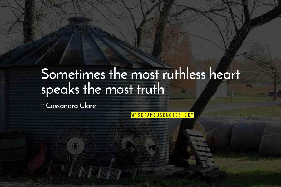 My Heart Speaks Quotes By Cassandra Clare: Sometimes the most ruthless heart speaks the most