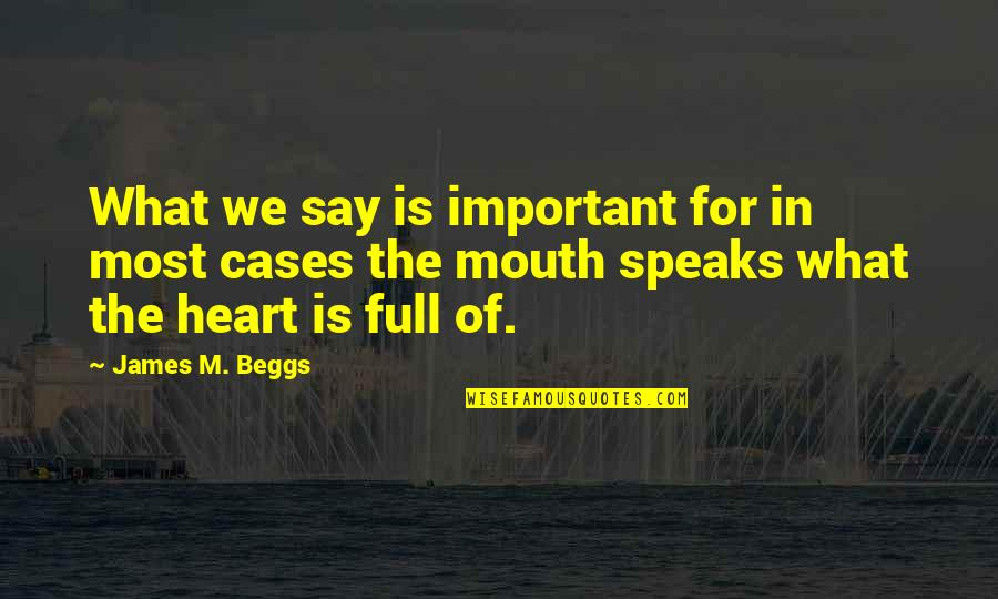 My Heart Speaks Quotes By James M. Beggs: What we say is important for in most