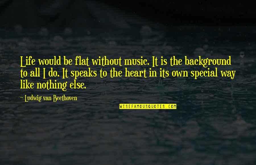 My Heart Speaks Quotes By Ludwig Van Beethoven: Life would be flat without music. It is