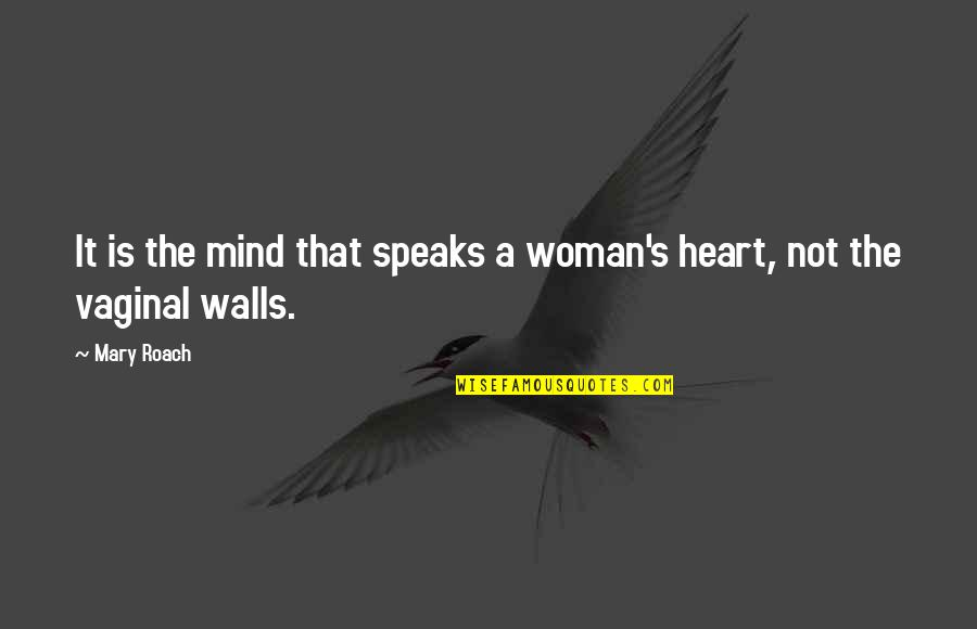 My Heart Speaks Quotes By Mary Roach: It is the mind that speaks a woman's