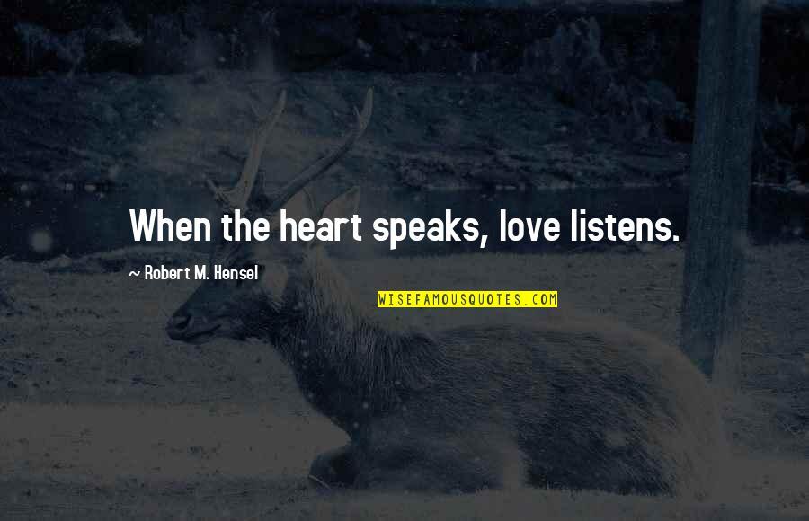 My Heart Speaks Quotes By Robert M. Hensel: When the heart speaks, love listens.
