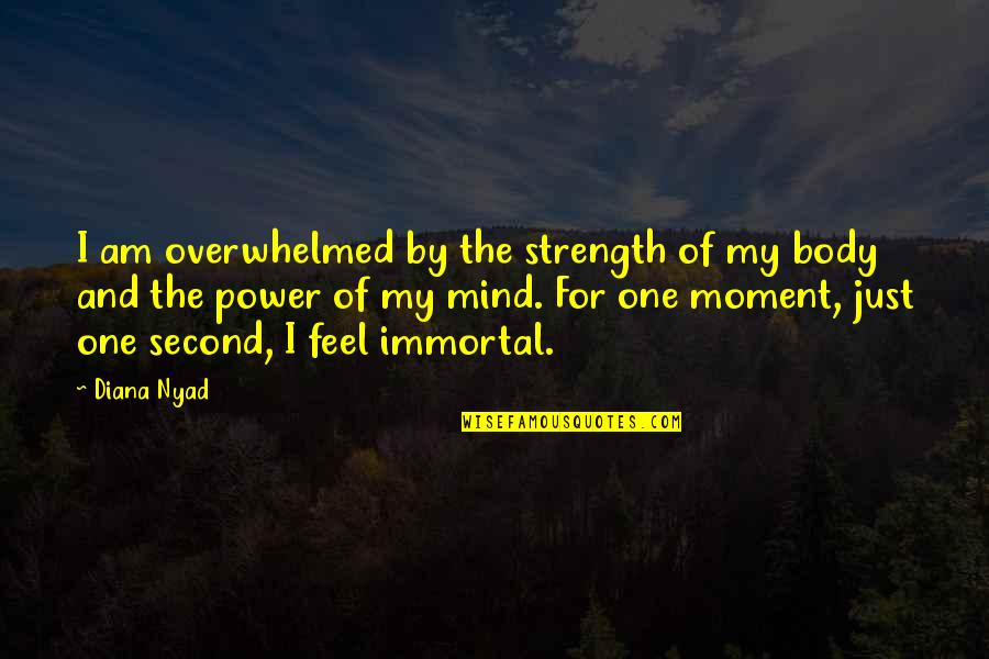 My Immortal Quotes By Diana Nyad: I am overwhelmed by the strength of my