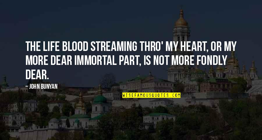 My Immortal Quotes By John Bunyan: The life blood streaming thro' my heart, Or