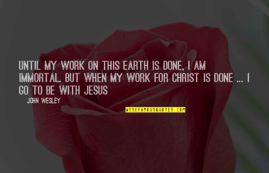 My Immortal Quotes By John Wesley: Until my work on this earth is done,