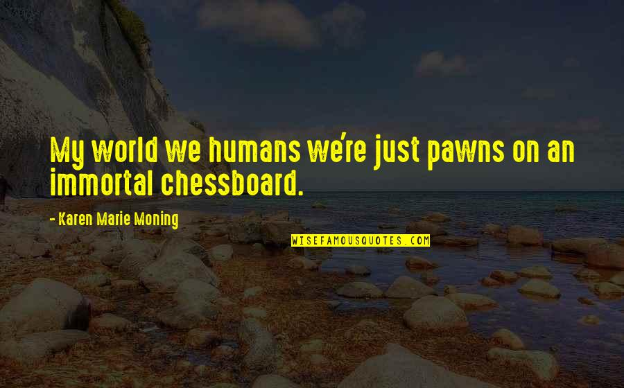 My Immortal Quotes By Karen Marie Moning: My world we humans we're just pawns on