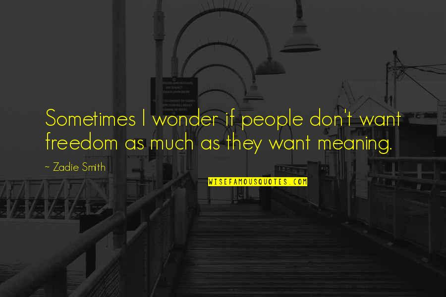 My Inaanak Quotes By Zadie Smith: Sometimes I wonder if people don't want freedom