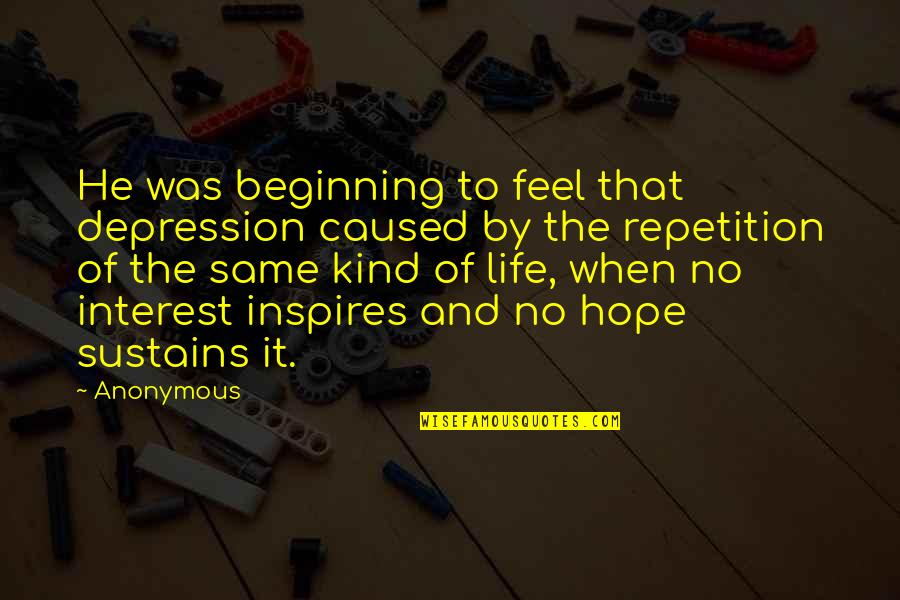 My Interest In Life Quotes By Anonymous: He was beginning to feel that depression caused