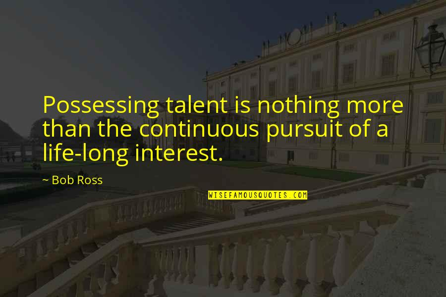 My Interest In Life Quotes By Bob Ross: Possessing talent is nothing more than the continuous