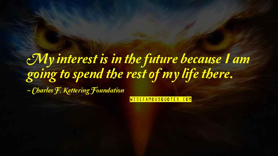 My Interest In Life Quotes By Charles F. Kettering Foundation: My interest is in the future because I