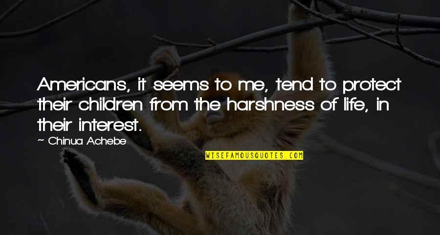 My Interest In Life Quotes By Chinua Achebe: Americans, it seems to me, tend to protect