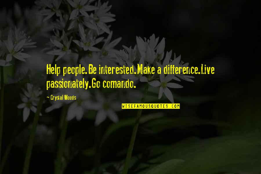 My Interest In Life Quotes By Crystal Woods: Help people.Be interested.Make a difference.Live passionately.Go comando.