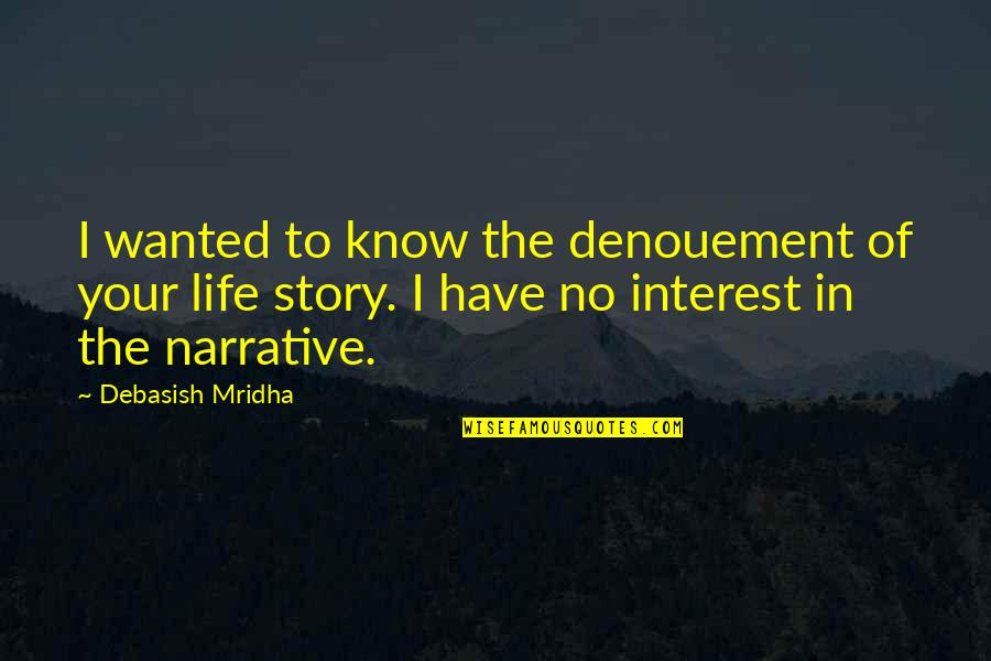 My Interest In Life Quotes By Debasish Mridha: I wanted to know the denouement of your