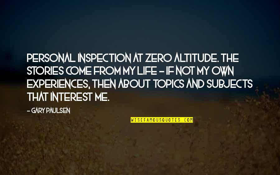 My Interest In Life Quotes By Gary Paulsen: Personal inspection at zero altitude. The stories come
