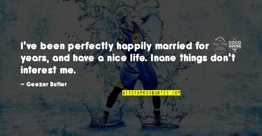 My Interest In Life Quotes By Geezer Butler: I've been perfectly happily married for 25 years,