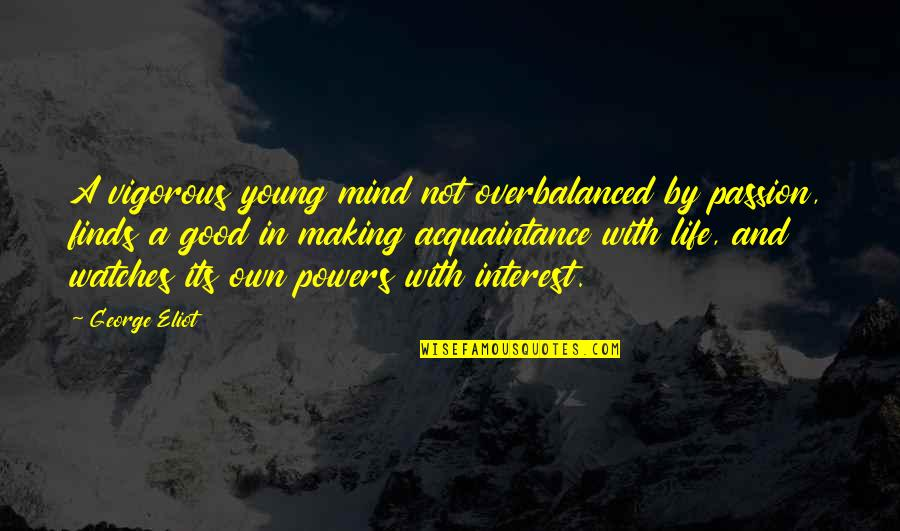 My Interest In Life Quotes By George Eliot: A vigorous young mind not overbalanced by passion,