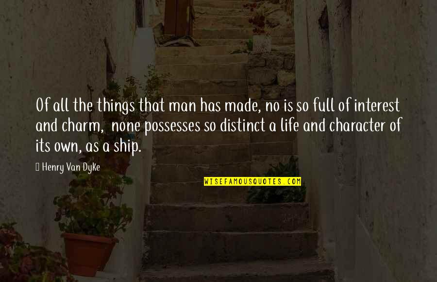 My Interest In Life Quotes By Henry Van Dyke: Of all the things that man has made,