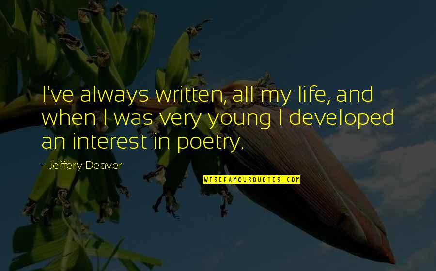 My Interest In Life Quotes By Jeffery Deaver: I've always written, all my life, and when