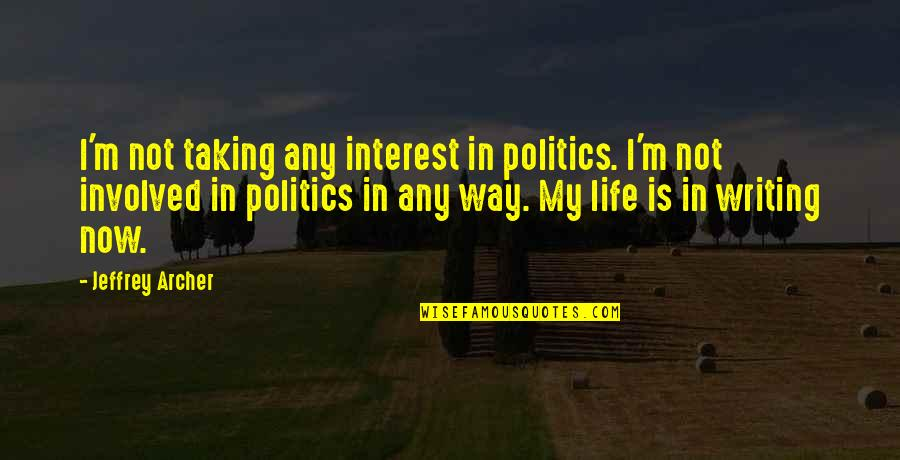 My Interest In Life Quotes By Jeffrey Archer: I'm not taking any interest in politics. I'm