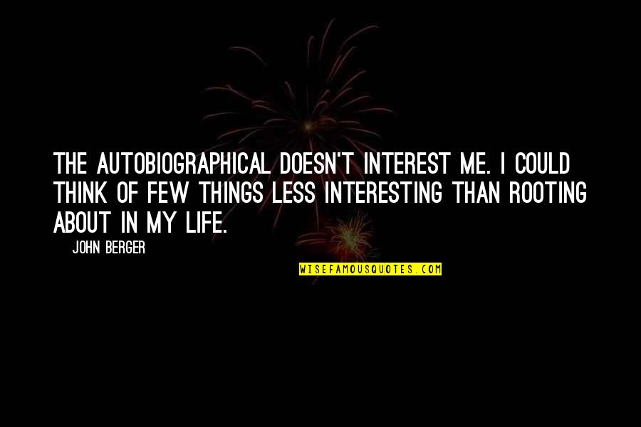 My Interest In Life Quotes By John Berger: The autobiographical doesn't interest me. I could think