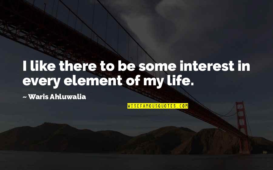 My Interest In Life Quotes By Waris Ahluwalia: I like there to be some interest in