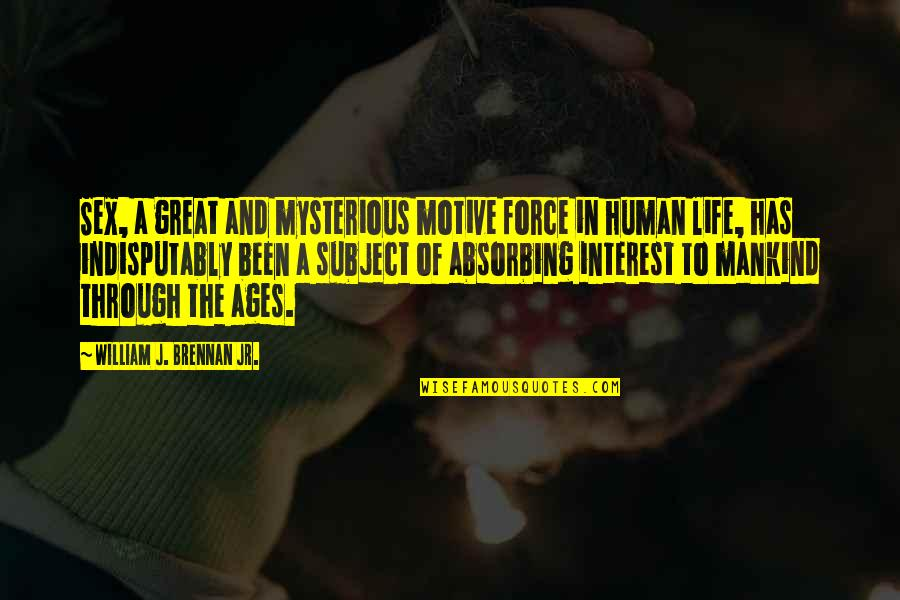 My Interest In Life Quotes By William J. Brennan Jr.: Sex, a great and mysterious motive force in